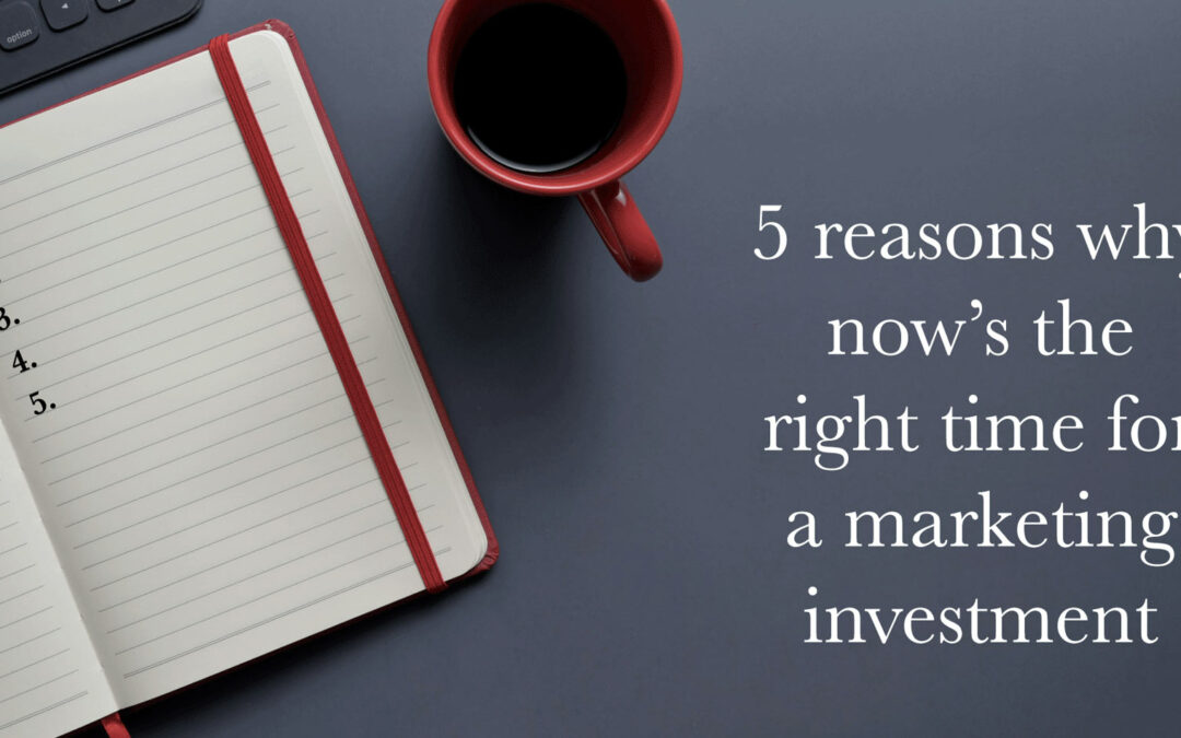 5 reasons why now's the right time for a marketing investment